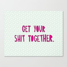 GET YOUR SHIT TOGETHER. Canvas Print