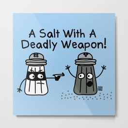 A SALT WITH A DEADLY WEAPON Metal Print