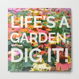 Life's a Garden, Dig It! Metal Print