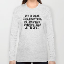 Why Be Racist, Sexist, Homophobic, or Transphobic When You Could Just Be Quiet? Long Sleeve T-shirt