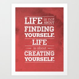 Life is not about finding yourself...Life is about creating yourself! Art Print
