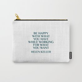 BE HAPPY WITH WHAT YOU HAVE WHILE WORKING FOR WHAT YOU WANT - HELEN KELLER Carry-All Pouch