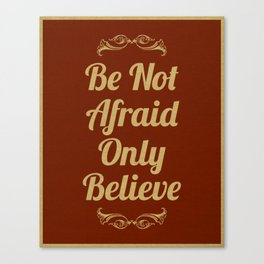 Be Not Afraid, Only Believe. Canvas Print