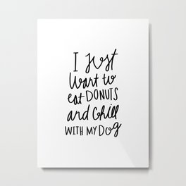 I just want to eat donuts and chill with my dog - typography Metal Print