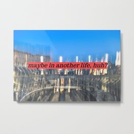 Maybe in another life, huh? Metal Print