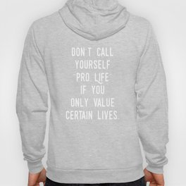 """Don't Call Yourself """"Pro Life"""" if you Only Value Certain Lives.  (white) Hoody"""
