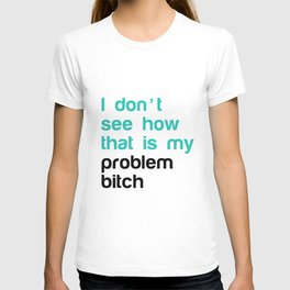 I don't see how that is my problem bitch T-shirt