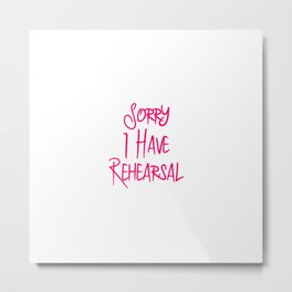 Sorry I Have Rehearsal Musical Theatre Quote Metal Print