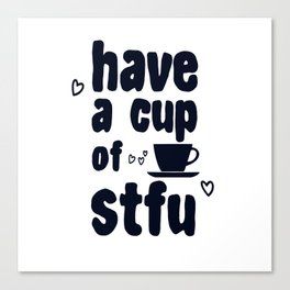 Have A Cup Of STFU Sarcasm Sarcastic Coffee Lovers Gift Canvas Print