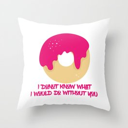 I donut know what I would do without you Throw Pillow