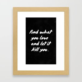Find what you love and let it kill you. Framed Art Print