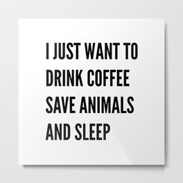 I JUST WANT TO DRINK COFFEE SAVE ANIMALS AND SLEEP Metal Print