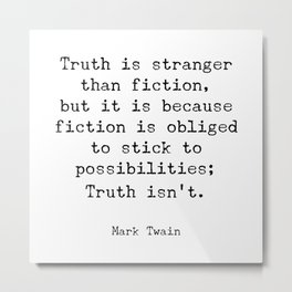 Truth is stranger than fiction, but it is because fiction is obliged to stick to possibilities Metal Print