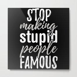 Make Stupid People Famous Metal Print