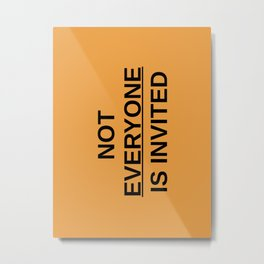 NOT EVERYONE IS INVITED Metal Print