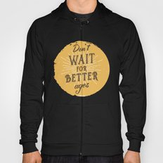 Don't wait for better ages Hoody