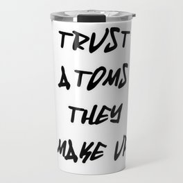 Do Not Trust Atoms - They Make Up Everything Travel Mug