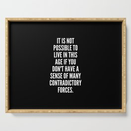 It is not possible to live in this age if you don t have a sense of many contradictory forces Serving Tray