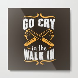 Go Cry In The Walk In - Funny Chef Gift Metal Print