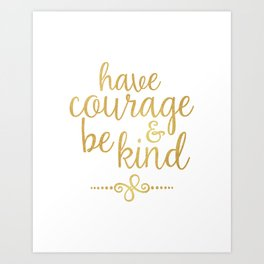 """""""Have Courage & Be Kind"""" Art Print"""