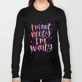 I'm not Needy, I'm Wanty Long Sleeve T-shirt