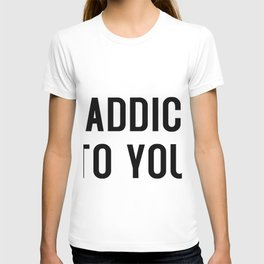 I'm addicted to you T-shirt