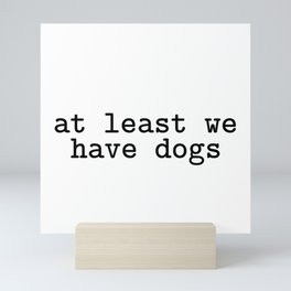 at least we have dogs Mini Art Print