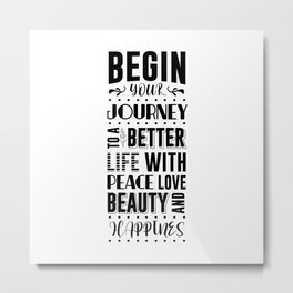 BEGIN YOUR JOURNEY TO A BETTER LIFE WITH PEACE LOVE BEATY AND HAPPINES Metal Print