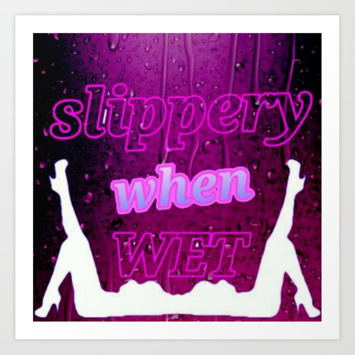 Slippery When Wet Art Print