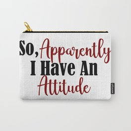 So Apparently I Have An Attitude Funny Adult Teen Sarcasm Carry-All Pouch