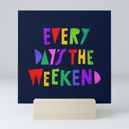 Every Day's the Weekend Mini Art Print