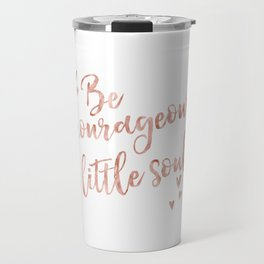 Be courageous little soul - rose gold quote Travel Mug
