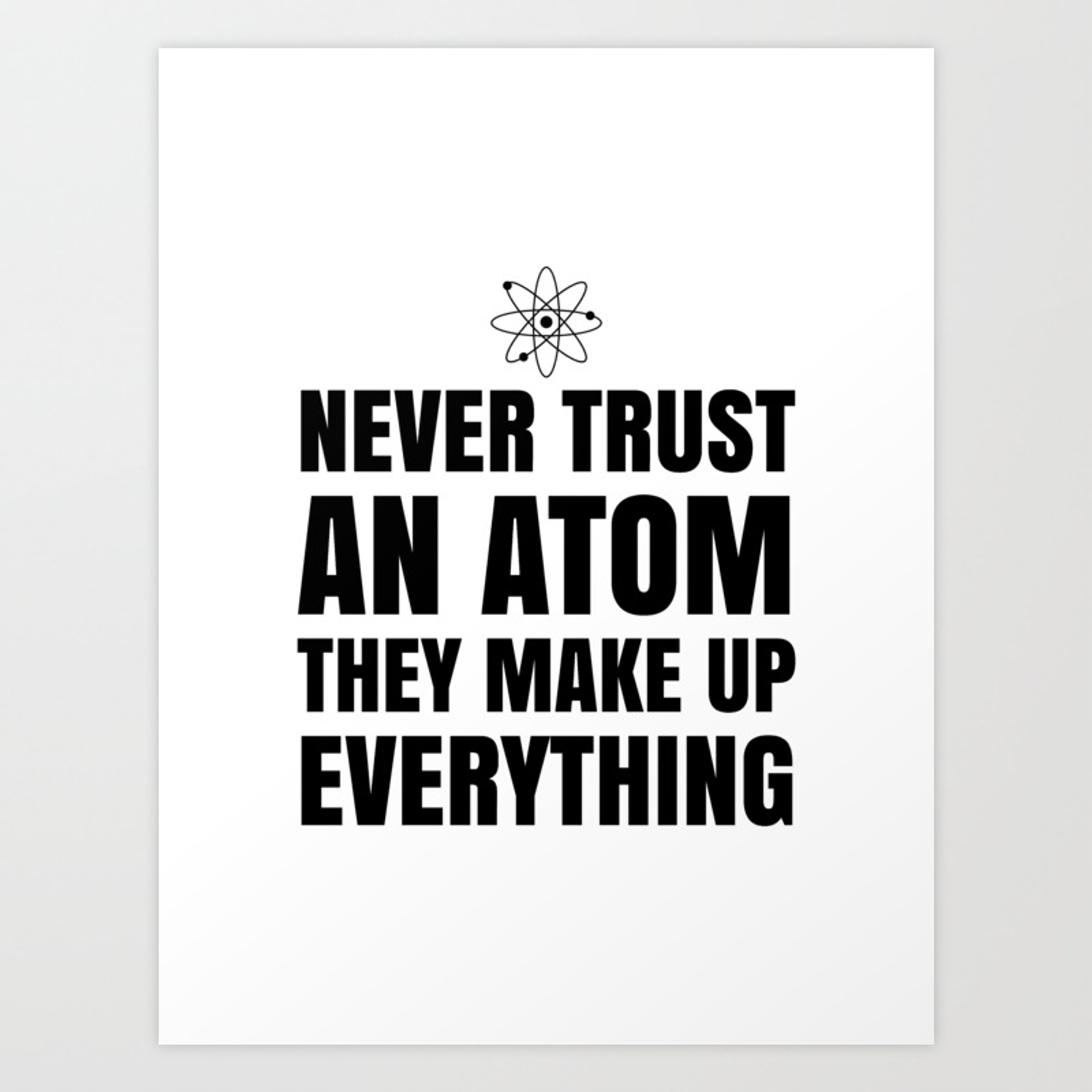 ba89bd989 NEVER TRUST AN ATOM THEY MAKE UP EVERYTHING Art Print by ...