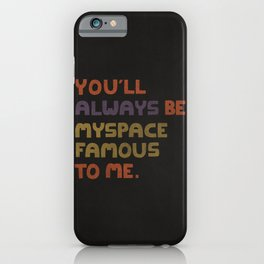 You'll Always Be MySpace Famous To Me iPhone Case