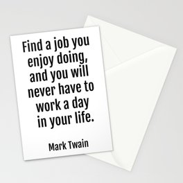 Find a job you enjoy doing, and you will never have to work a day in your life. - Mark Twain Stationery Cards