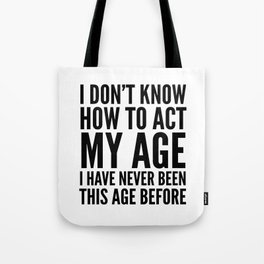 I DON'T KNOW HOW TO ACT MY AGE I HAVE NEVER BEEN THIS AGE BEFORE Tote Bag