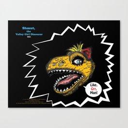"SHMUT, The Valley-Girl Dinosaur: sez ""Like, Grr, Man Canvas Print"