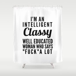 I'M AN INTELLIGENT, CLASSY, WELL EDUCATED WOMAN WHO SAYS FUCK A LOT Shower Curtain