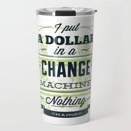I Put A Dollar In A Change Machine Travel Mug