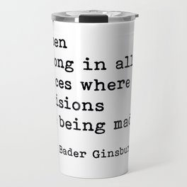 RBG, Women Belong In All Places Where Decisions Are Being Made Travel Mug