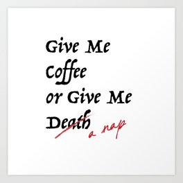 Give Me Coffee or Give Me A Nap - Silly Misquote - Art Print