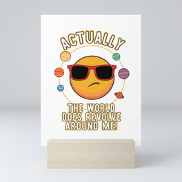 Actually The World Does Revolve Around Me Funny design Mini Art Print