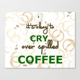It's Okay to cry over spilled Coffee Canvas Print