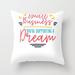 When You Support a Small Business You are Supporting a Dream Throw Pillow