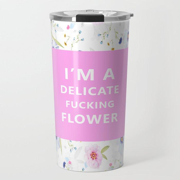 I'm A Delicate Fucking Flower Travel Mug