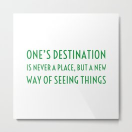 One's destination is never a place, but a new way of seeing things Metal Print