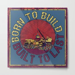 Born To Build, Built To Last Metal Print