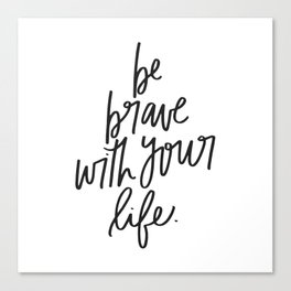 Be Brave With Your Life Canvas Print