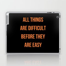 ALL THINGS ARE DIFFICULT BEFORE THEY ARE EASY Laptop & iPad Skin