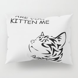 Are you kitten me funny quote Pillow Sham